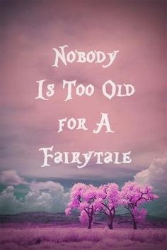 You never get too old for a Fairytale....:))) Fairytales can come true it can happen to you when you're young at heart <3<3<3