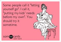 """Some people call it """"letting yourself go."""" I call it, """"putting my kids needs before my own."""" You should try it sometime."""