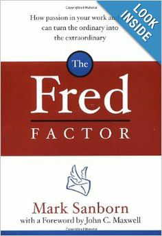 The Fred Factor: How Passion in Your Work and Life Can Turn the Ordinary into the Extraordinary: Mark Sanborn, John C. Maxwell: 978038551351...