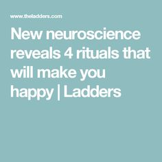 New neuroscience reveals 4 rituals that will make you happy | Ladders https://www.theladders.com/p/21219/neuroscience-4-rituals-happy