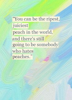 You can be the ripest, juiciest peach in the world, & there's still going to be somebody who hates peaches.
