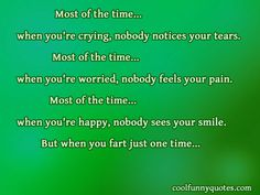 Most of the time... when you're crying, nobody notices your tears.<br/> Most of the time... when you're worried, nobody feels your pain.<br/> Most of the time... when you're happy, nobody sees your smile.<br/> But when you fart just one time...