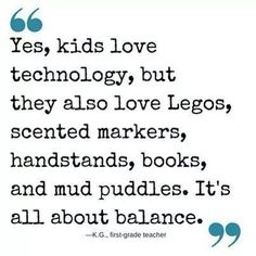 Legos, crafts, books ...AND kids need technology, too. It's the future of the world they live in. Find the right BALANCE!