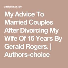 My Advice To Married Couples After Divorcing My Wife   Of 16 Years By Gerald Rogers.   Authors-choice