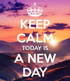 'KEEP CALM TODAY IS A NEW DAY' .