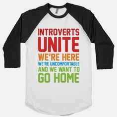 This shirt is so hilarious.... Introverts Unite! We're Here, We're Uncomfortable And We Want To Go Home