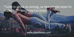 """""""Love is about as strong, as two people want to make it."""" ~ Anthony Liccione  #Quote #Love #Marriage #Wedding #Relationships #Datelivery #DateNight #datenite #Couples #Husband #newlyweds #relationshipgoals #Wife #wifequotes #husbandquotes #relationshipquotes #marriagequotes #Friday"""