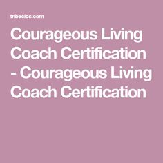 Courageous Living Coach Certification - Courageous Living Coach Certification