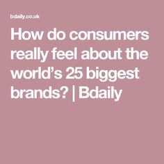 How do consumers really feel about the world's 25 biggest brands?