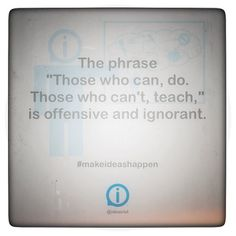 """The phrase """"Those who can, do. Those who can't, teach,"""" is offensive and ignorant. #makeideashappen  http://instagr.am/p/TJOj28oECw/"""