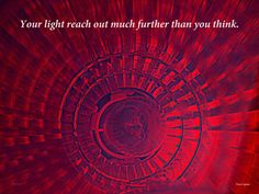 YOUR LIGHT REACH OUT MUCH FURTHER THAN YOU THINK. WORDS FOR THE SOUL.  TONE LEPSOES PICTURES.