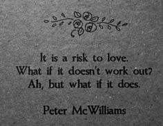 it is a risk to love. what if it doesn't work out? ah, but what it if does.