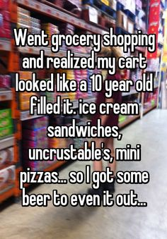 """Went grocery shopping and realized my cart looked like a 10 year old filled it. ice cream sandwiches, uncrustable's, mini pizzas... so I got some beer to even it out..."""