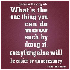 what's the one thing you can do now such by doing it, everything else will be easier or unneccessary