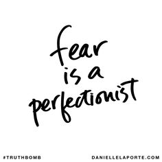 Fear is a perfectionist. HAA! :)