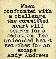 When confronted with a challenge, the committed heart will search for a solution. The undecided heart searches for an escape. -- Andy Andrews