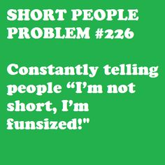 "I used to have a shirt that said this... and I just saw a shirt at Christmas that said, ""I'm not short, I'm ELF-sized!"""