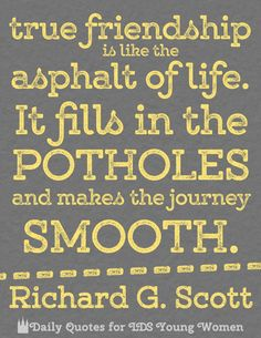 """""""True friendship is like the asphalt of life. It fills in the potholes, and makes the journey smooth."""" - Richard G. Scott  See more at Daily Quotes for LDS Young Women on Facebook!  #sharegoodness"""