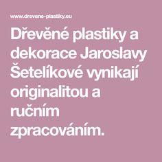 Dřevěné plastiky a dekorace Jaroslavy Šetelíkové vynikají originalitou a ručním zpracováním. Art, Art Background, Kunst, Performing Arts, Art Education Resources, Artworks
