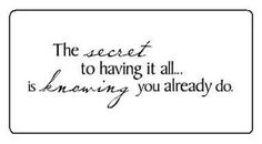 The secret to having it all.....  is knowing you already do.