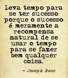 Leva tempo para se ter sucesso porque o sucesso é meramente a recompensa natural de se usar o tempo para se fazer bem qualquer coisa. Joseph Ross