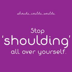 Shoulda...Coulda...Woulda - Stop shoulding all over yourself #shifthappens #quote