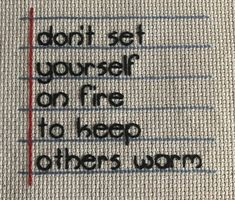 Don't Set Yourself on Fire // Completed Cross Stitch Design Quotable Quotes, Wisdom Quotes, True Quotes, Great Quotes, Motivational Quotes, Inspirational Quotes, Qoutes, Affirmation Quotes, Quotes Quotes
