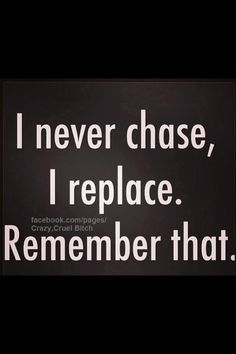 Never chase just replace