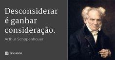 Desconsiderar é ganhar consideração. — Arthur Schopenhauer