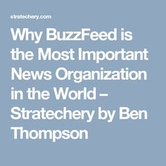 Why BuzzFeed is the Most Important News Organization in the World – Stratechery by Ben Thompson