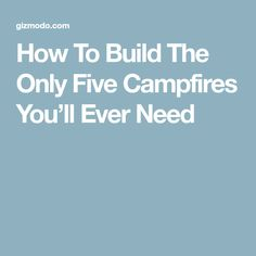 How To Build The Only Five Campfires You'll Ever Need