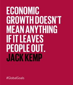Economic growth doesn't mean anything if it leaves people out. - Jack Kemp on Global Goal #8