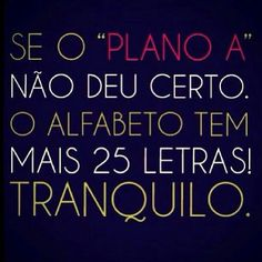 Se o plano A não der certo, o alfabeto tem mais 25 letras! Tranquilo. Positive Thoughts, Positive Quotes, Favorite Quotes, Best Quotes, Say Say Say, Universe Quotes, True Words, Cool Words, Inspirational Quotes