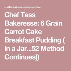 Chef Tess Bakeresse: 6 Grain Carrot Cake Breakfast Pudding ( In a Jar...52 Method Continues))