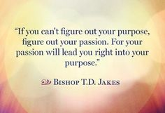 Your passion will lead you to your purpose...