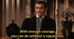 """With enough courage, you can do without a reputation.""  - Clark Gable in Gone With The Wind 1939."