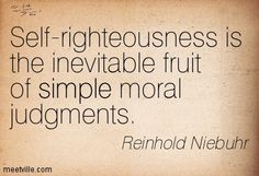 Self-righteousness is the inevitable fruit of simple moral judgments. Reinhold Niebuhr