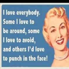 I love everybody. Some I love to be around, some I love to avoid, and others I'd love to punch in the face!