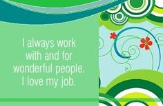 I always work with and for wonderful people. I love my job.  ~ Louise L. Hay