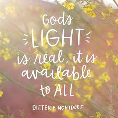 """""""God's light is real. It is available to all! It gives life to all things. It has the power to soften the sting of the deepest wound. It can be a healing balm for the loneliness and sickness of our souls. In the furrows of despair, it can plant the seeds of a brighter hope. It can enlighten the deepest valleys of sorrow. It can illuminate the path before us and lead us through the darkest night into the promise of a new dawn."""" Dieter F. Uchtdorf"""