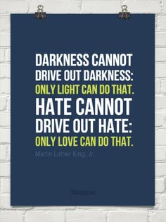 Darkness cannot drive out darkness:  only light can do that. hate cannot drive out hate:  only lo... by Martin Luther King, Jr. #142101