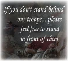 If you don't stand behind our troops...please feel free to stand in front of them. PLEASE.