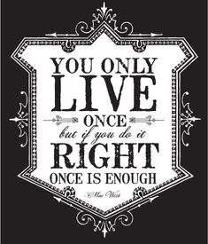 You only live once but if you do it right once is enough...