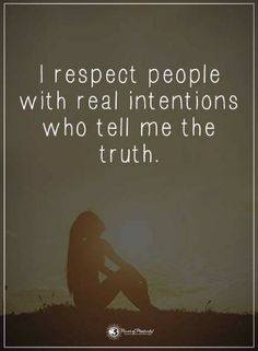 Quotes I respect people with real intentions who tell me the truth.