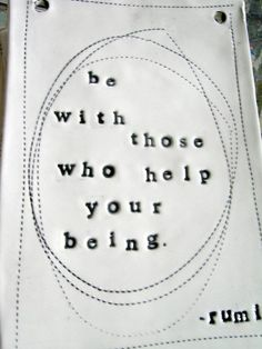 Be with those who help your being. ~Rumi