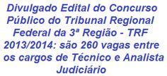 O TRF da 3ª Região, irá realizar Concurso Público visando o provimento de 260 vagas nos cargos de Técnico Judiciário (Nível Médio) e Analista Judiciário (Nível Superior) dos Quadros Permanentes de Pessoal do TRF da 3ª Região, das Seções Judiciárias dos Estados de São Paulo e do Mato Grosso do Sul. A remuneração pode chegar a R$ 7.566,42. As inscrições se iniciam no dia 04/11/2013.  Leias mais:  http://apostilaseconcursosatuais.blogspot.com/2013/10/concurso-publico-tribunal-regional.html