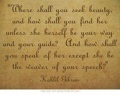 """Where shall you seek beauty?"" ~ Kahlil Gibran"