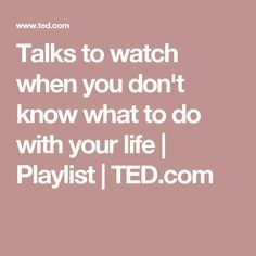 Talks to watch when you don't know what to do with your life | Playlist | TED.com