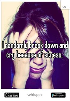 I randomly break down and cry because of stress.