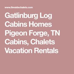 Gatlinburg Log Cabins Homes Pigeon Forge, TN Cabins, Chalets Vacation Rentals